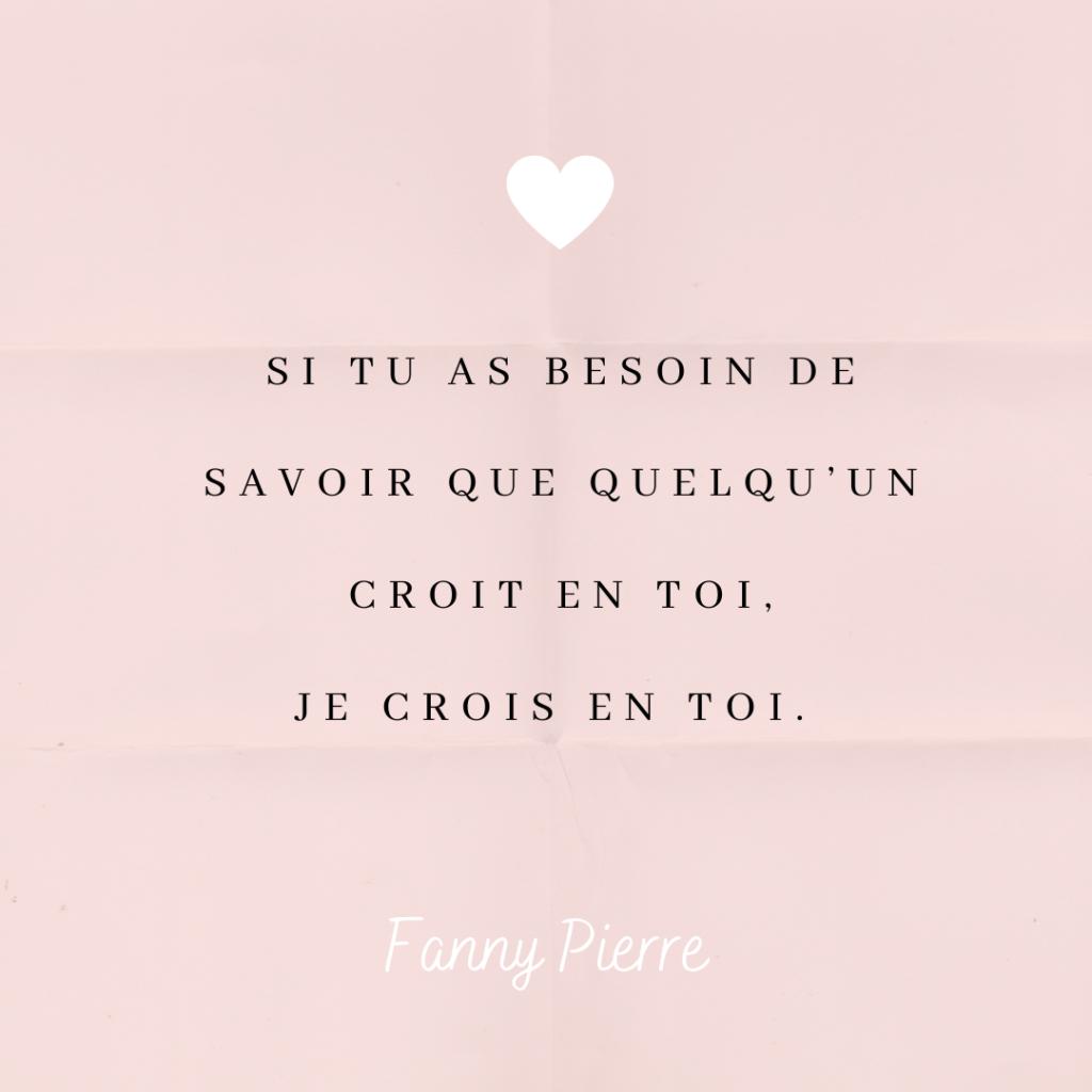 Si tu as besoin de savoir que quelqu'un croit en toi, je crois en toi. Fanny Pierre. Actrice à Hollywood.