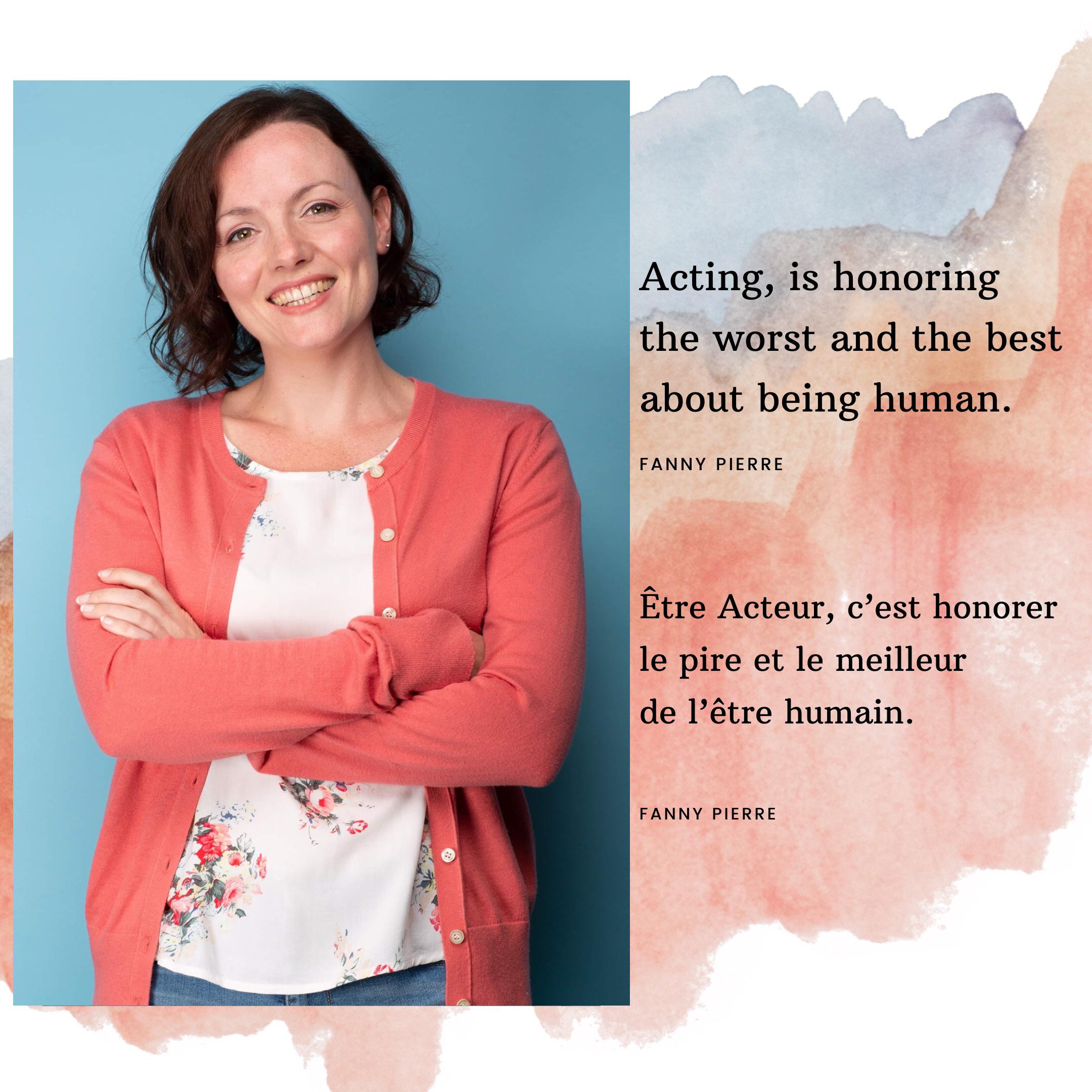 Etre Acteur, c'est honorer le pire et le meilleur de l'être humain. Fanny Pierre. Actrice à Hollywood.
